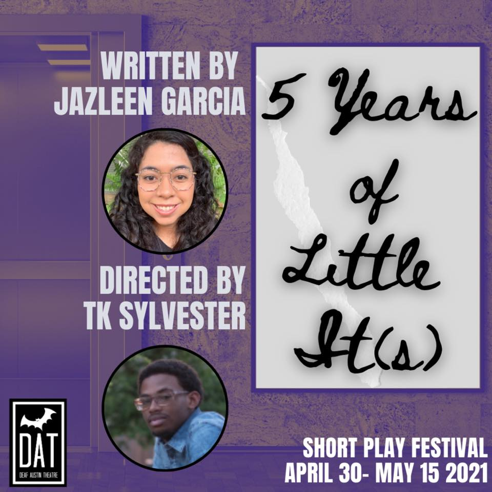 "Image Description: A purple hued image of an open elevator in partial view. On the left we see the open doors of the elevator. The textured wall surrounding the doors continues over the right of the poster Text at the center left shows ""Written by Jazleen Garcia"" with a circular photo of a young Latina woman with long curly dark hair cascading down both sides of her face. She has round glasses and is standing in front of a green fern, smiling at the camera. Text underneath shows ""Directed by TK Sylvester"" with a circular photo of a young African American man with glasses, dark hair and a small goatee, standing in a blue shirt, looking at the camera with a slight smile. On the right side of the image is a large grey box with the text ""5 Years of Little It(s)"" in a cursive, handwritten font. Bottom left image shows the Deaf Austin Theatre Logo: A black square with a thick white line bordering on all sides. Inside the border is a large white bat. The white text shows ""DAT Deaf Austin Theatre"" Bottom right text: ""Short Play Festival April 30- May 15 2021"""