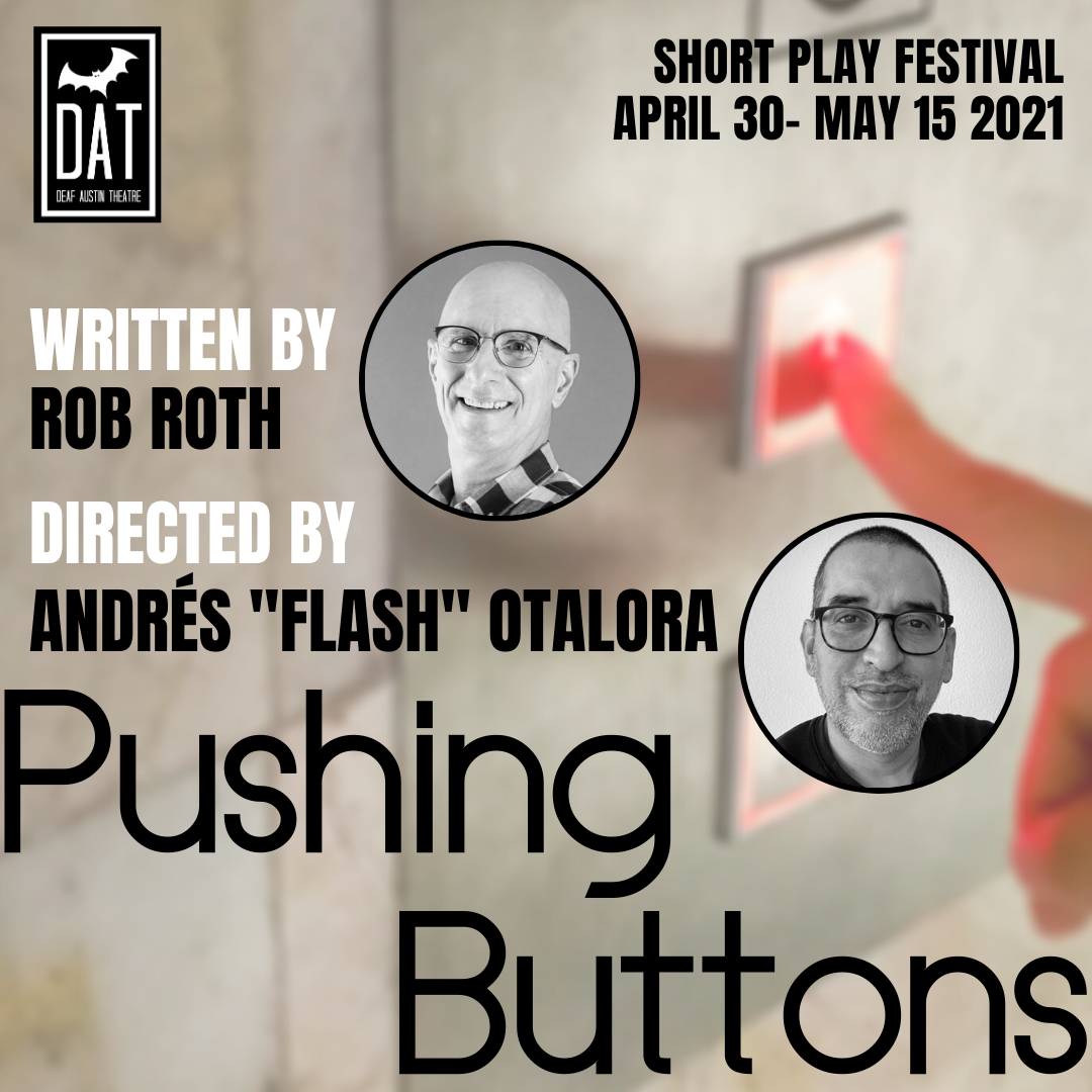 "Image Description: An image of elevator buttons on the right in partial view. A woman's finger is pressing the up button. In front of that are the words written by Rob Roth and directed by Andres ""Flash"" Otalora. Below is the title Pushing Buttons. Text at the center shows ""Written by Rob Roth"" with a circular photo of a white male, wearing a shirt with large checkerboard squares. He is bald, clean-shaven, wears glasses and is smiling at the camera. Text underneath shows ""Directed by Andres 'Flash' Otalora"" with a circular photo of a Colombian native in mid 40's, light tan skin, short dark hair, light salt and pepper beard man wearing a black sweater, and black glasses facing camera smiling. White wall background. On the upper right side of the image are the words: ""Short Play Festival April 30- May 15 2021"" Upper left image shows the Deaf Austin Theatre Logo: A black square with a thick white line bordering on all sides. Inside the border is a large white bat. The white text shows ""DAT Deaf Austin Theatre"""